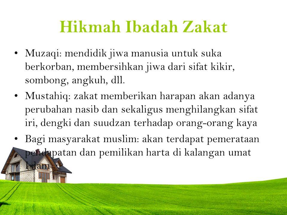 Hikmah Ibadah Zakat Muzaqi: mendidik jiwa manusia untuk suka berkorban, membersihkan jiwa dari sifat kikir, sombong, angkuh, dll. Mustahiq: zakat memb