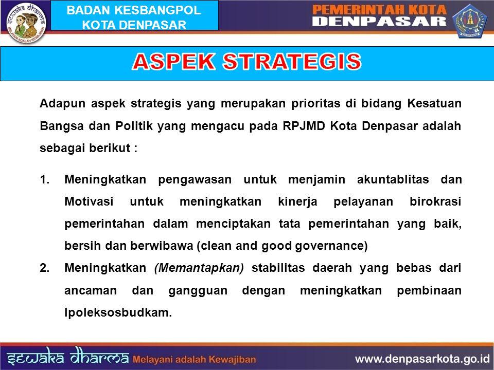 Adapun aspek strategis yang merupakan prioritas di bidang Kesatuan Bangsa dan Politik yang mengacu pada RPJMD Kota Denpasar adalah sebagai berikut : 1