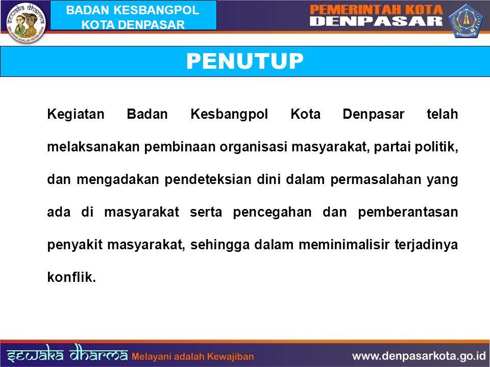 PENUTUP Kegiatan Badan Kesbangpol Kota Denpasar telah melaksanakan pembinaan organisasi masyarakat, partai politik, dan mengadakan pendeteksian dini d