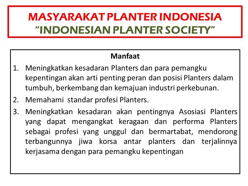 """MASYARAKAT PLANTER INDONESIA """"INDONESIAN PLANTER SOCIETY"""" Manfaat 1.Meningkatkan kesadaran Planters dan para pemangku kepentingan akan arti penting pe"""
