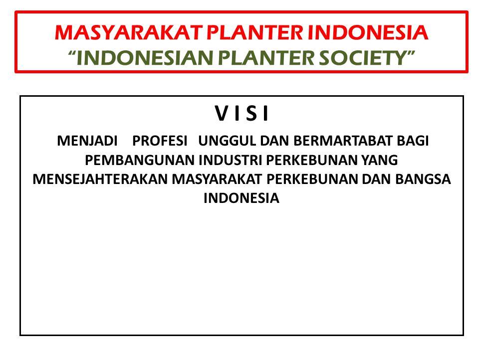 "MASYARAKAT PLANTER INDONESIA ""INDONESIAN PLANTER SOCIETY"" V I S I MENJADI PROFESI UNGGUL DAN BERMARTABAT BAGI PEMBANGUNAN INDUSTRI PERKEBUNAN YANG MEN"