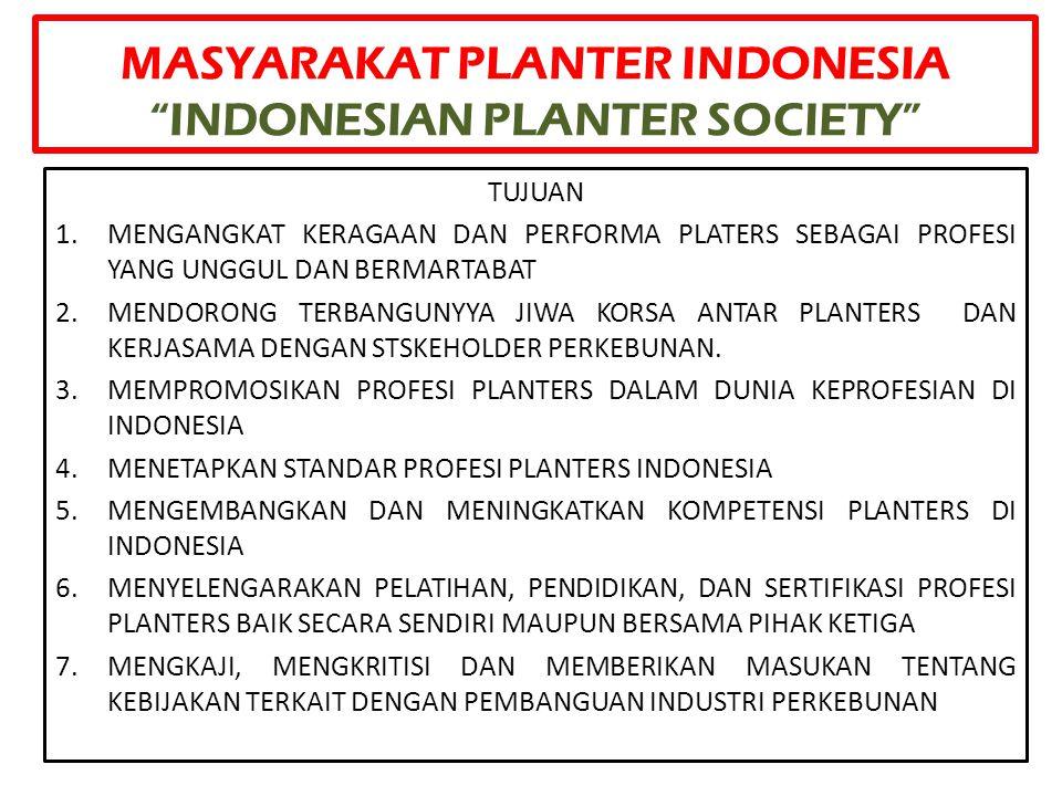 """MASYARAKAT PLANTER INDONESIA """"INDONESIAN PLANTER SOCIETY"""" TUJUAN 1.MENGANGKAT KERAGAAN DAN PERFORMA PLATERS SEBAGAI PROFESI YANG UNGGUL DAN BERMARTABA"""