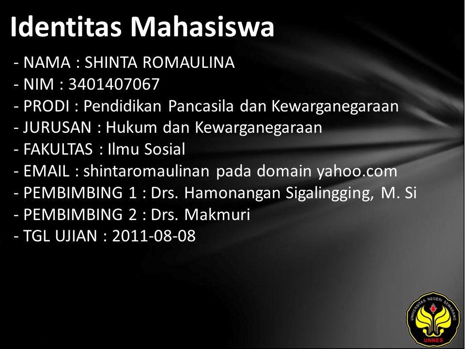 Identitas Mahasiswa - NAMA : SHINTA ROMAULINA - NIM : 3401407067 - PRODI : Pendidikan Pancasila dan Kewarganegaraan - JURUSAN : Hukum dan Kewarganegaraan - FAKULTAS : Ilmu Sosial - EMAIL : shintaromaulinan pada domain yahoo.com - PEMBIMBING 1 : Drs.