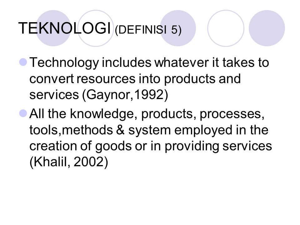 TEKNOLOGI (DEFINISI 5) Technology includes whatever it takes to convert resources into products and services (Gaynor,1992) All the knowledge, products, processes, tools,methods & system employed in the creation of goods or in providing services (Khalil, 2002)