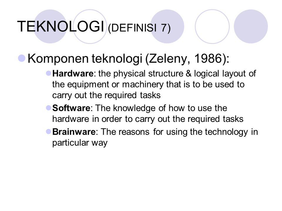 TEKNOLOGI (DEFINISI 7) Komponen teknologi (Zeleny, 1986): Hardware: the physical structure & logical layout of the equipment or machinery that is to b