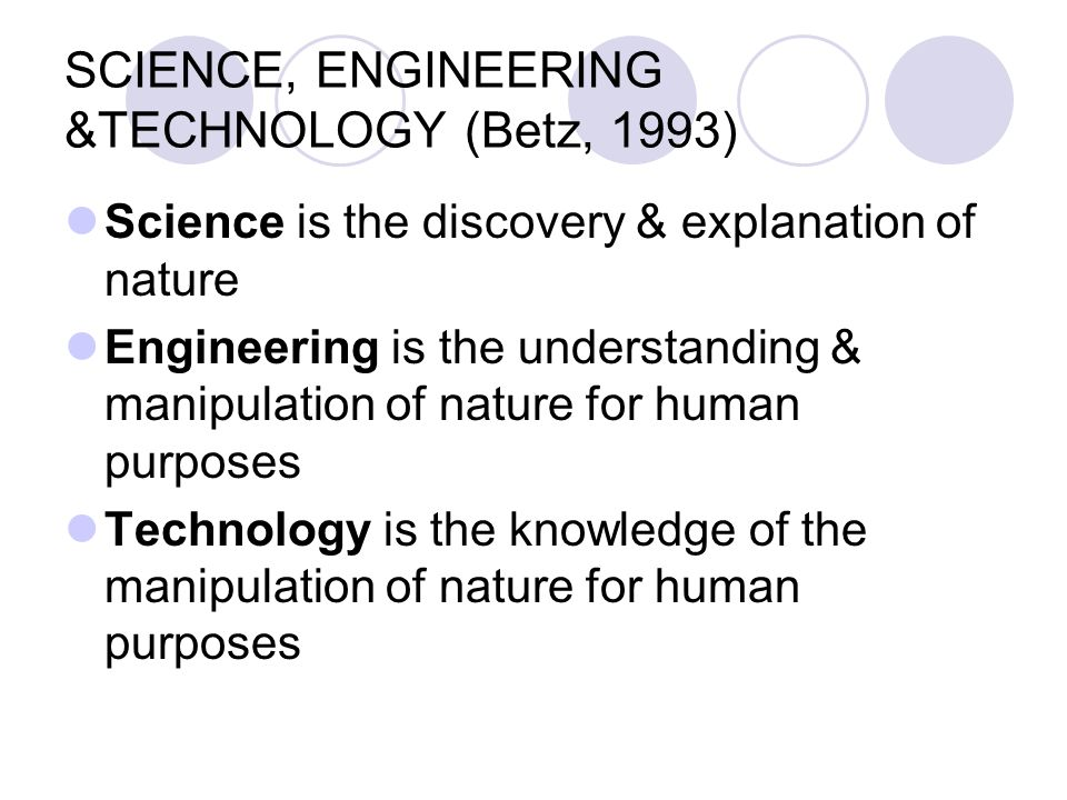 SCIENCE, ENGINEERING &TECHNOLOGY (Betz, 1993) Science is the discovery & explanation of nature Engineering is the understanding & manipulation of natu