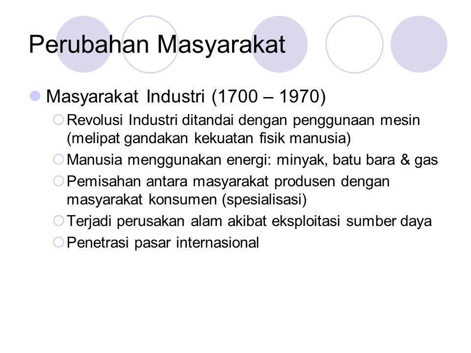 Perubahan Masyarakat Masyarakat Industri (1700 – 1970)  Revolusi Industri ditandai dengan penggunaan mesin (melipat gandakan kekuatan fisik manusia)