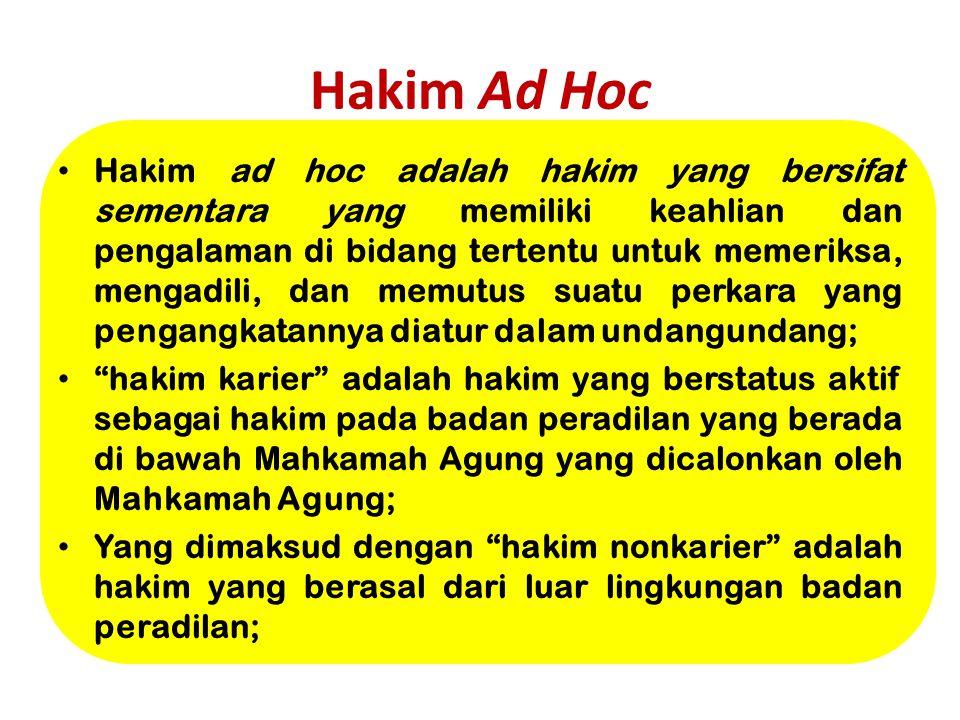 Hakim Ad Hoc Hakim ad hoc adalah hakim yang bersifat sementara yang memiliki keahlian dan pengalaman di bidang tertentu untuk memeriksa, mengadili, da