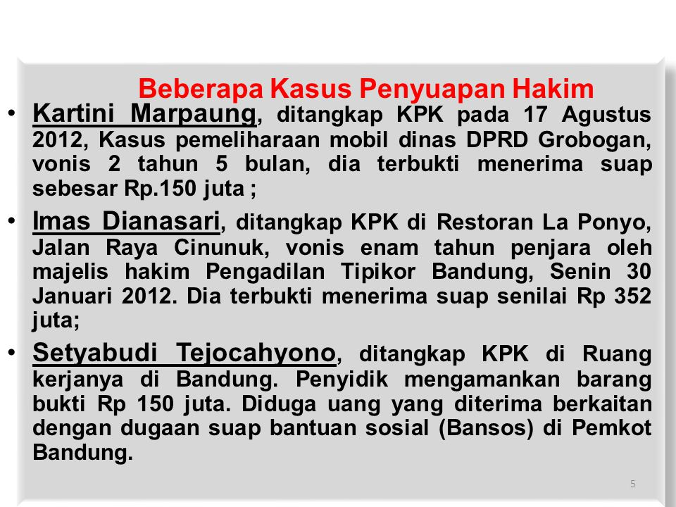 Beberapa Kasus Penyuapan Hakim Kartini Marpaung, ditangkap KPK pada 17 Agustus 2012, Kasus pemeliharaan mobil dinas DPRD Grobogan, vonis 2 tahun 5 bulan, dia terbukti menerima suap sebesar Rp.150 juta ; Imas Dianasari, ditangkap KPK di Restoran La Ponyo, Jalan Raya Cinunuk, vonis enam tahun penjara oleh majelis hakim Pengadilan Tipikor Bandung, Senin 30 Januari 2012.