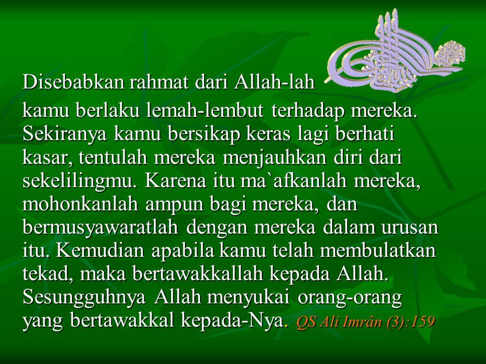 Muhammad contoh manusia yg mendapat Rahmat َقَدْ كَانَ لَكُمْ فِي رَسُولِ اللَّهِ أُسْوَةٌ حَسَنَةٌ QS Al-ahzâb/33:21 فَبِمَا رَحْمَةٍ مِّنَ اللّهِ لِنتَ لَهُمْ وَلَوْ كُنتَ فَظّاً غَلِيظَ الْقَلْبِ لاَنفَضُّواْ مِنْ حَوْلِكَ فَاعْفُ عَنْهُمْ وَاسْتَغْفِرْ لَهُمْ وَشَاوِرْهُمْ فِي الأَمْرِ فَإِذَا عَزَمْتَ فَتَوَكَّلْ عَلَى اللّهِ إِنَّ اللّهَ يُحِبُّ الْمُتَوَكِّلِينَ QS Ali ' Imrân/3:159