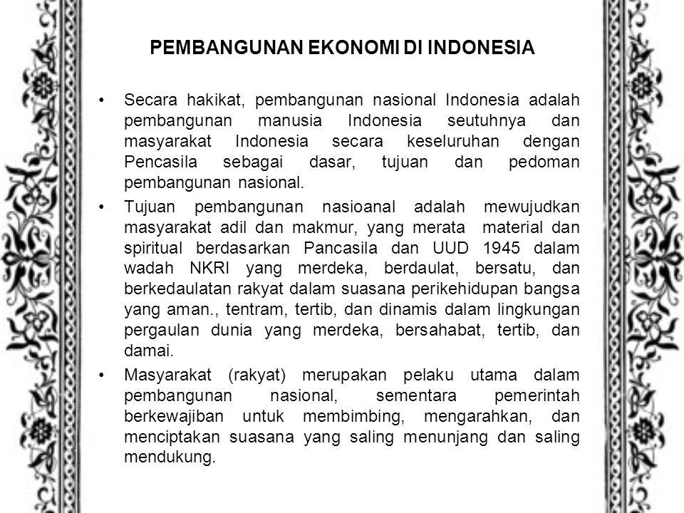 PEMBANGUNAN EKONOMI DI INDONESIA Secara hakikat, pembangunan nasional Indonesia adalah pembangunan manusia Indonesia seutuhnya dan masyarakat Indonesi