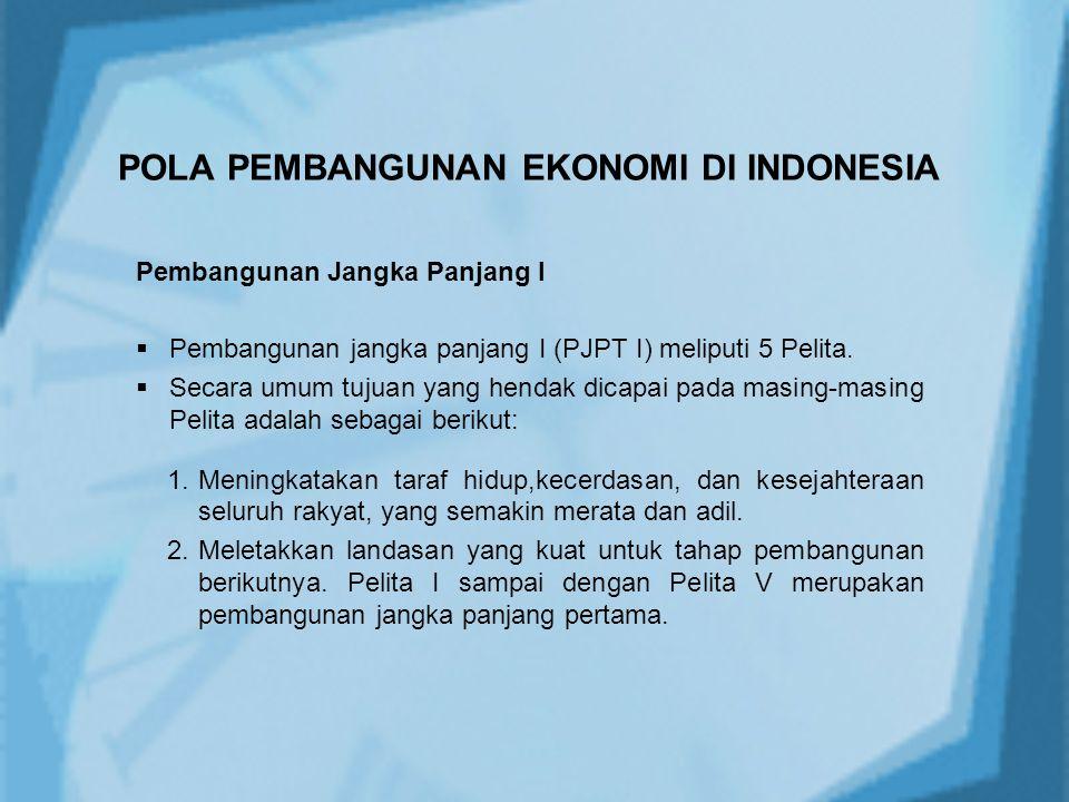 POLA PEMBANGUNAN EKONOMI DI INDONESIA Pembangunan Jangka Panjang I  Pembangunan jangka panjang I (PJPT I) meliputi 5 Pelita.  Secara umum tujuan yan