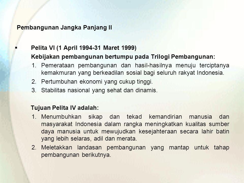 Pembangunan Jangka Panjang II  Pelita VI (1 April 1994-31 Maret 1999) Kebijakan pembangunan bertumpu pada Trilogi Pembangunan: 1.Pemerataan pembangun
