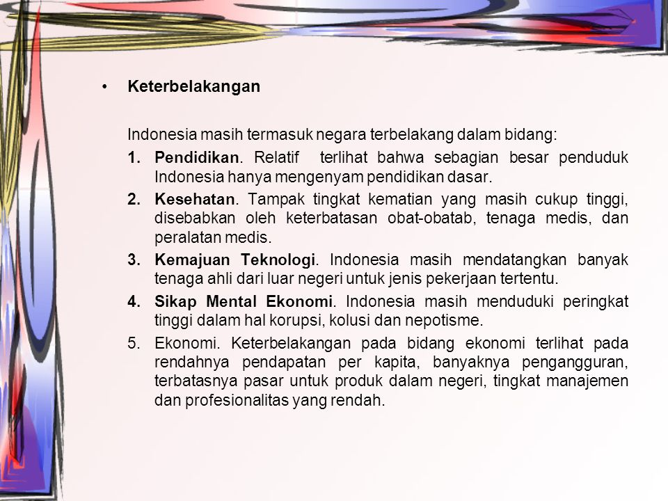 Keterbelakangan Indonesia masih termasuk negara terbelakang dalam bidang: 1.Pendidikan. Relatif terlihat bahwa sebagian besar penduduk Indonesia hanya
