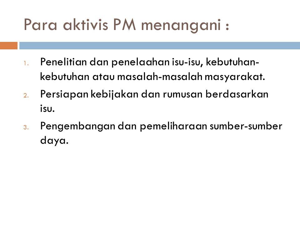 Para aktivis PM menangani : 1. Penelitian dan penelaahan isu-isu, kebutuhan- kebutuhan atau masalah-masalah masyarakat. 2. Persiapan kebijakan dan rum