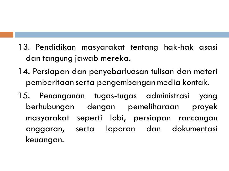 13. Pendidikan masyarakat tentang hak-hak asasi dan tangung jawab mereka. 14. Persiapan dan penyebarluasan tulisan dan materi pemberitaan serta pengem