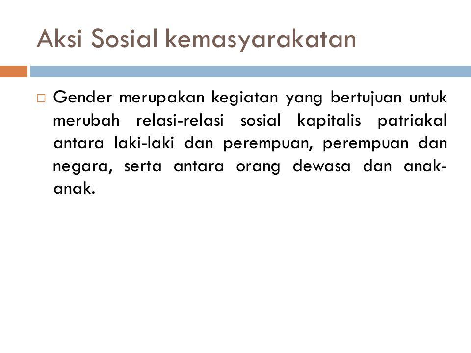 Aksi Sosial kemasyarakatan  Gender merupakan kegiatan yang bertujuan untuk merubah relasi-relasi sosial kapitalis patriakal antara laki-laki dan perempuan, perempuan dan negara, serta antara orang dewasa dan anak- anak.