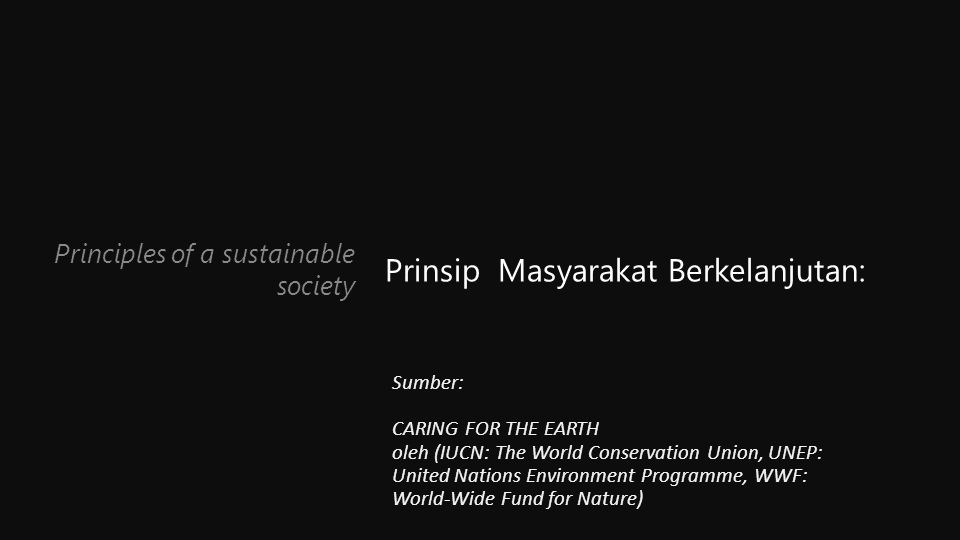 Principles of a sustainable society Prinsip Masyarakat Berkelanjutan: Sumber: CARING FOR THE EARTH oleh (IUCN: The World Conservation Union, UNEP: United Nations Environment Programme, WWF: World-Wide Fund for Nature)