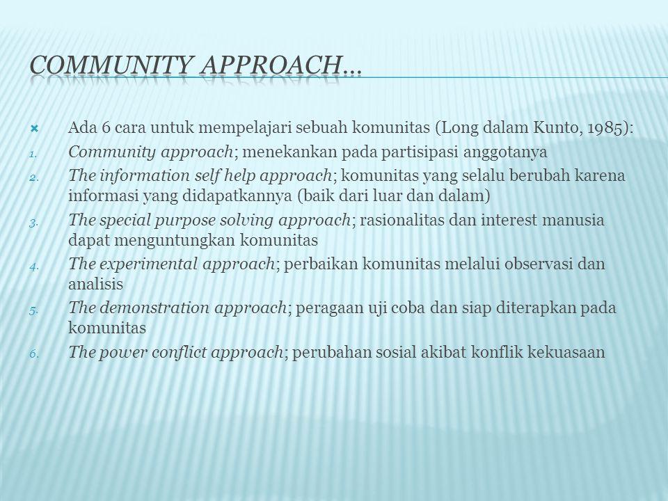  Ada 6 cara untuk mempelajari sebuah komunitas (Long dalam Kunto, 1985): 1. Community approach; menekankan pada partisipasi anggotanya 2. The informa