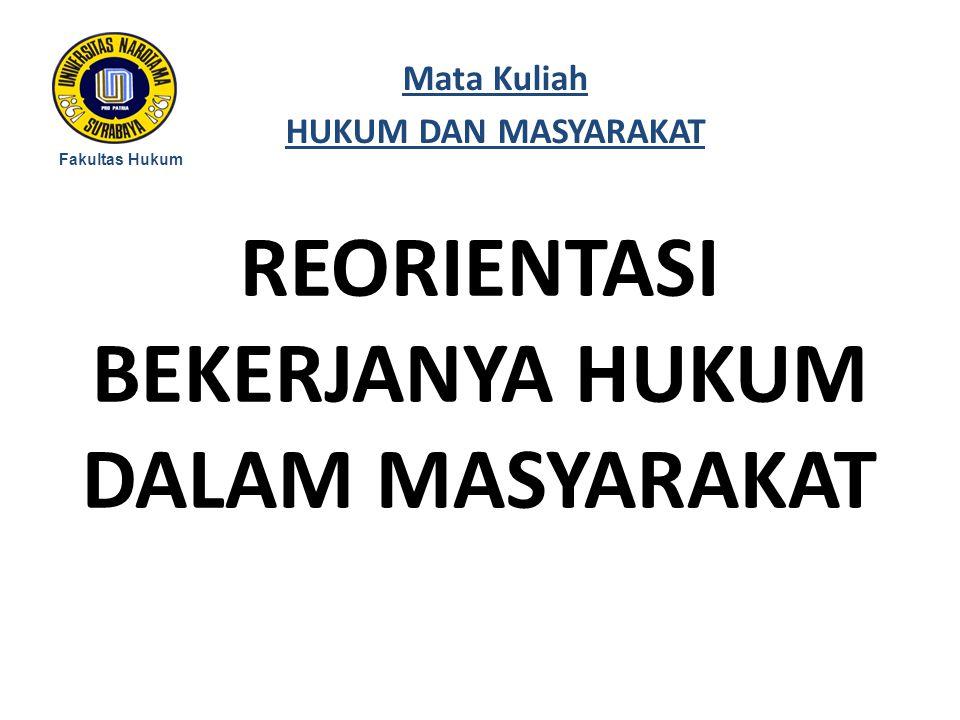 REORIENTASI BEKERJANYA HUKUM DALAM MASYARAKAT Fakultas Hukum Mata Kuliah HUKUM DAN MASYARAKAT