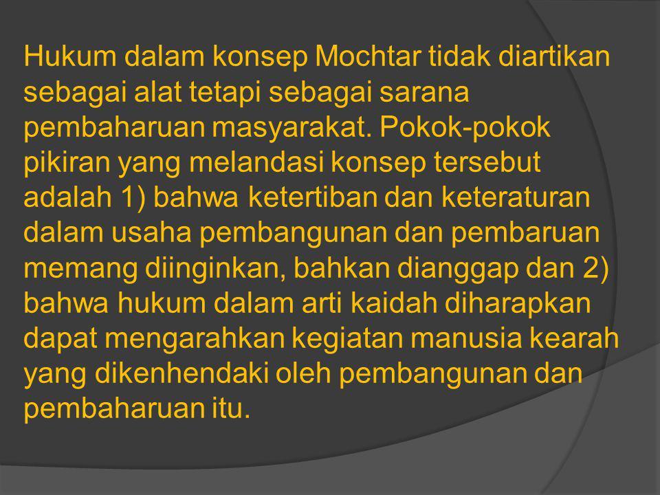 Hukum dalam konsep Mochtar tidak diartikan sebagai alat tetapi sebagai sarana pembaharuan masyarakat.