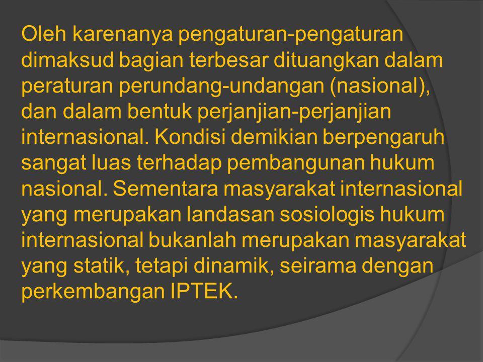 Oleh karenanya pengaturan-pengaturan dimaksud bagian terbesar dituangkan dalam peraturan perundang-undangan (nasional), dan dalam bentuk perjanjian-perjanjian internasional.