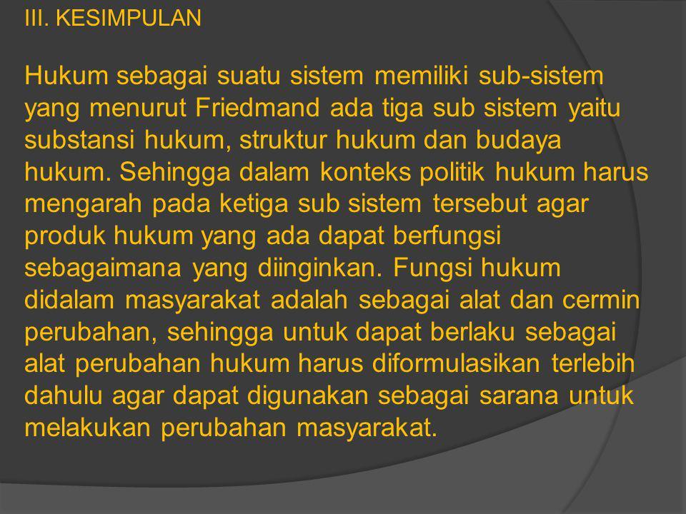 III. KESIMPULAN Hukum sebagai suatu sistem memiliki sub-sistem yang menurut Friedmand ada tiga sub sistem yaitu substansi hukum, struktur hukum dan bu