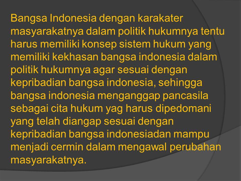 Bangsa Indonesia dengan karakater masyarakatnya dalam politik hukumnya tentu harus memiliki konsep sistem hukum yang memiliki kekhasan bangsa indonesia dalam politik hukumnya agar sesuai dengan kepribadian bangsa indonesia, sehingga bangsa indonesia menganggap pancasila sebagai cita hukum yag harus dipedomani yang telah diangap sesuai dengan kepribadian bangsa indonesiadan mampu menjadi cermin dalam mengawal perubahan masyarakatnya.
