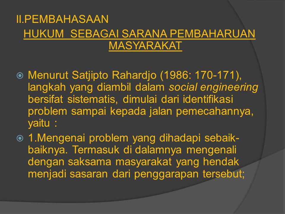 II.PEMBAHASAAN HUKUM SEBAGAI SARANA PEMBAHARUAN MASYARAKAT  Menurut Satjipto Rahardjo (1986: 170-171), langkah yang diambil dalam social engineering