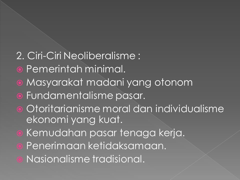 2. Ciri-Ciri Neoliberalisme :  Pemerintah minimal.  Masyarakat madani yang otonom  Fundamentalisme pasar.  Otoritarianisme moral dan individualism