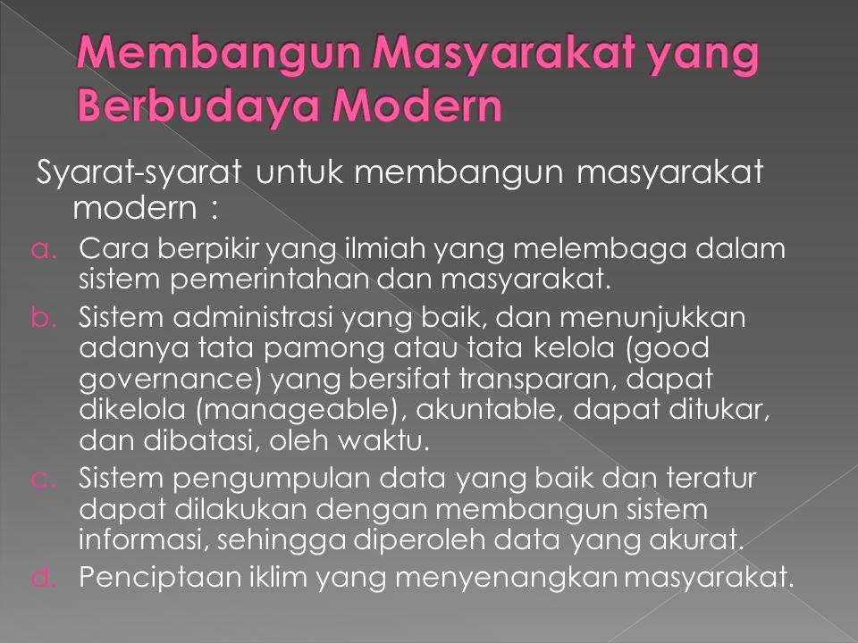 Syarat-syarat untuk membangun masyarakat modern : a.Cara berpikir yang ilmiah yang melembaga dalam sistem pemerintahan dan masyarakat. b.Sistem admini