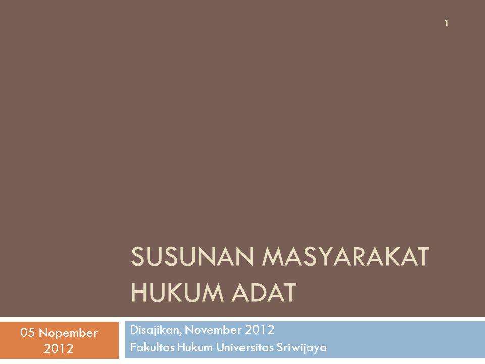 SUSUNAN MASYARAKAT HUKUM ADAT Disajikan, November 2012 Fakultas Hukum Universitas Sriwijaya 1 05 Nopember 2012