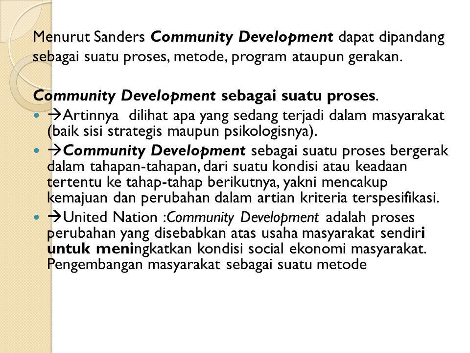 Menurut Sanders Community Development dapat dipandang sebagai suatu proses, metode, program ataupun gerakan. Community Development sebagai suatu prose