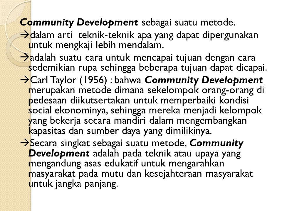 Community Development sebagai suatu metode.  dalam arti teknik-teknik apa yang dapat dipergunakan untuk mengkaji lebih mendalam.  adalah suatu cara
