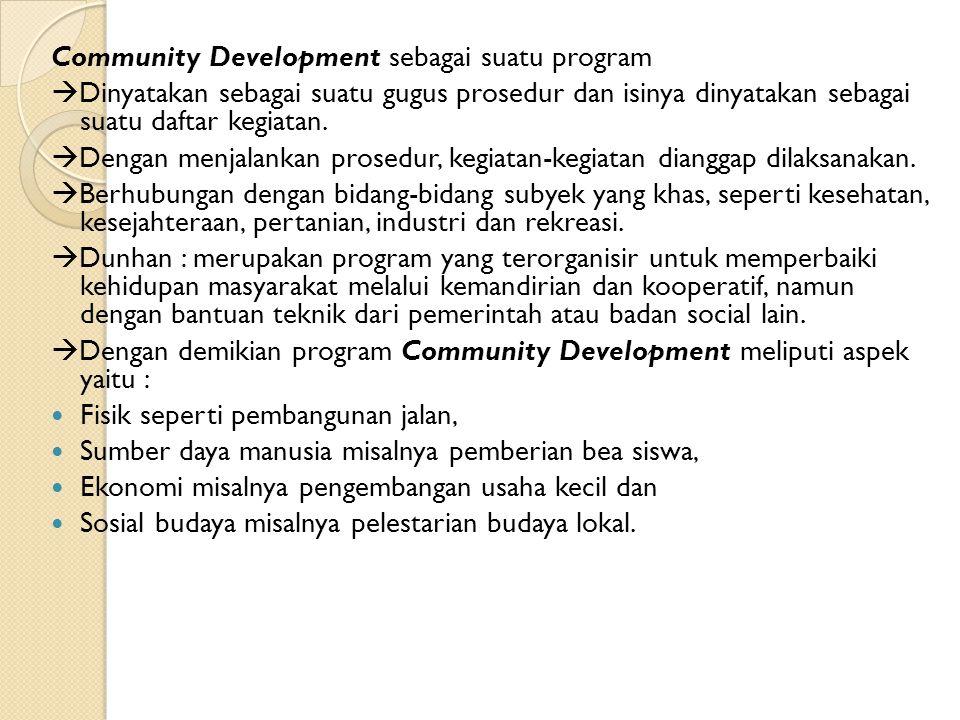 Community Development sebagai suatu program  Dinyatakan sebagai suatu gugus prosedur dan isinya dinyatakan sebagai suatu daftar kegiatan.  Dengan me