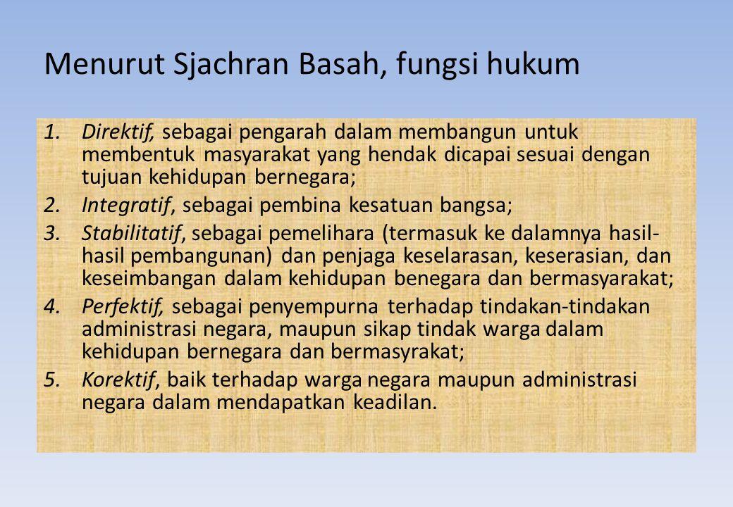 Menurut Sjachran Basah, fungsi hukum 1.Direktif, sebagai pengarah dalam membangun untuk membentuk masyarakat yang hendak dicapai sesuai dengan tujuan