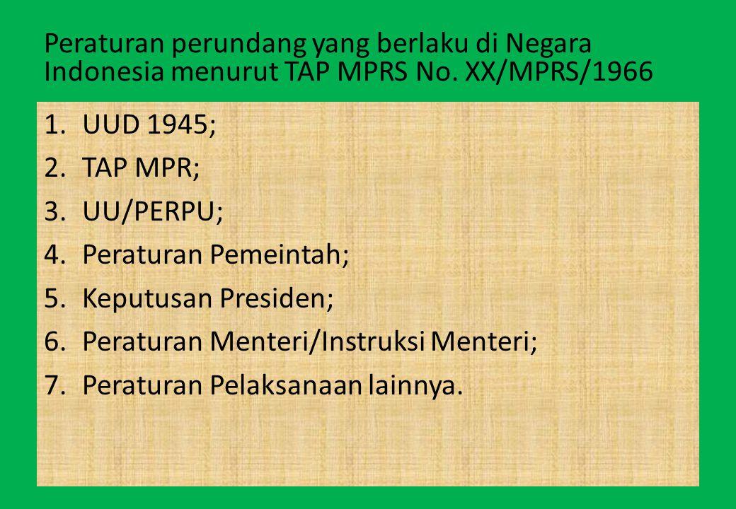 Peraturan perundang yang berlaku di Negara Indonesia menurut TAP MPRS No. XX/MPRS/1966 1.UUD 1945; 2.TAP MPR; 3.UU/PERPU; 4.Peraturan Pemeintah; 5.Kep