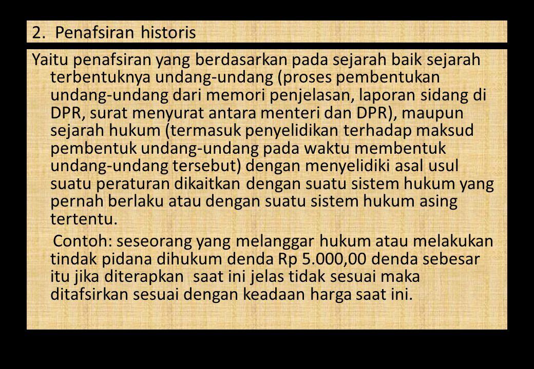 2. Penafsiran historis Yaitu penafsiran yang berdasarkan pada sejarah baik sejarah terbentuknya undang-undang (proses pembentukan undang-undang dari m