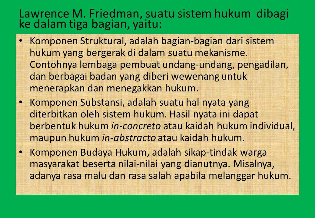 Lawrence M. Friedman, suatu sistem hukum dibagi ke dalam tiga bagian, yaitu: Komponen Struktural, adalah bagian-bagian dari sistem hukum yang bergerak