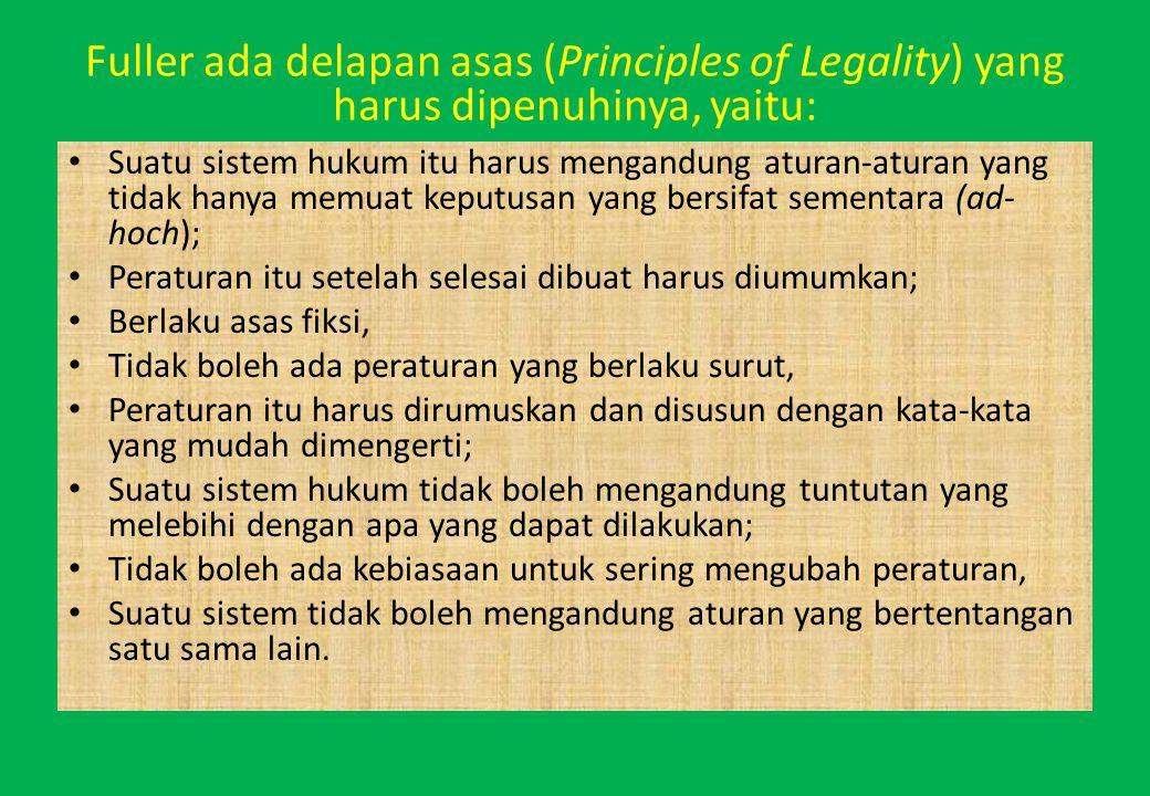 Fuller ada delapan asas (Principles of Legality) yang harus dipenuhinya, yaitu: Suatu sistem hukum itu harus mengandung aturan-aturan yang tidak hanya