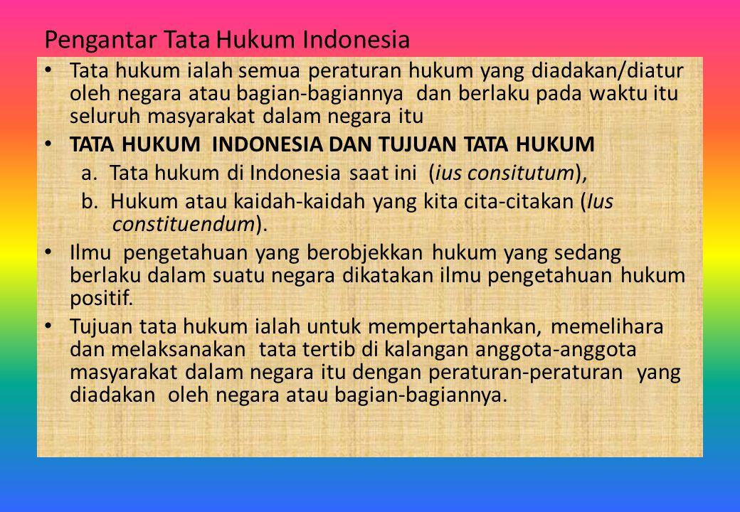 Pengantar Tata Hukum Indonesia Tata hukum ialah semua peraturan hukum yang diadakan/diatur oleh negara atau bagian-bagiannya dan berlaku pada waktu it