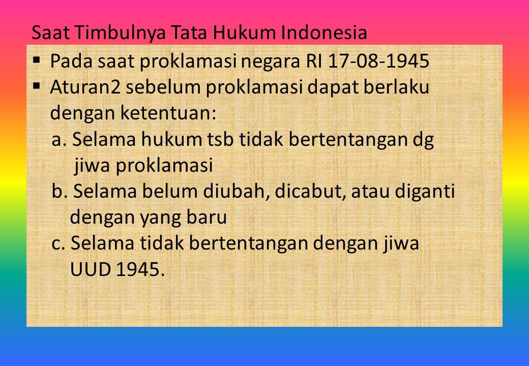 Saat Timbulnya Tata Hukum Indonesia  Pada saat proklamasi negara RI 17-08-1945  Aturan2 sebelum proklamasi dapat berlaku dengan ketentuan: a. Selama