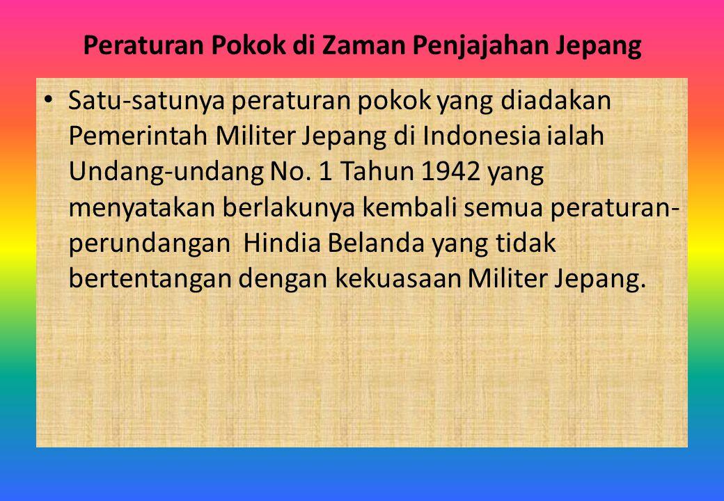 Peraturan Pokok di Zaman Penjajahan Jepang Satu-satunya peraturan pokok yang diadakan Pemerintah Militer Jepang di Indonesia ialah Undang-undang No. 1