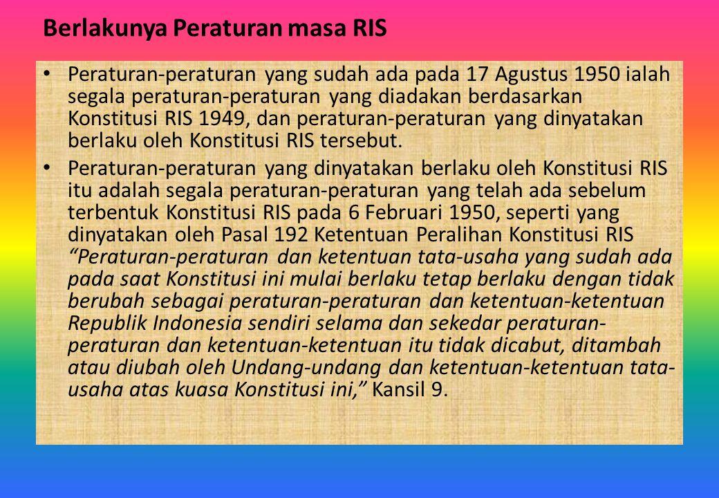Berlakunya Peraturan masa RIS Peraturan-peraturan yang sudah ada pada 17 Agustus 1950 ialah segala peraturan-peraturan yang diadakan berdasarkan Konst