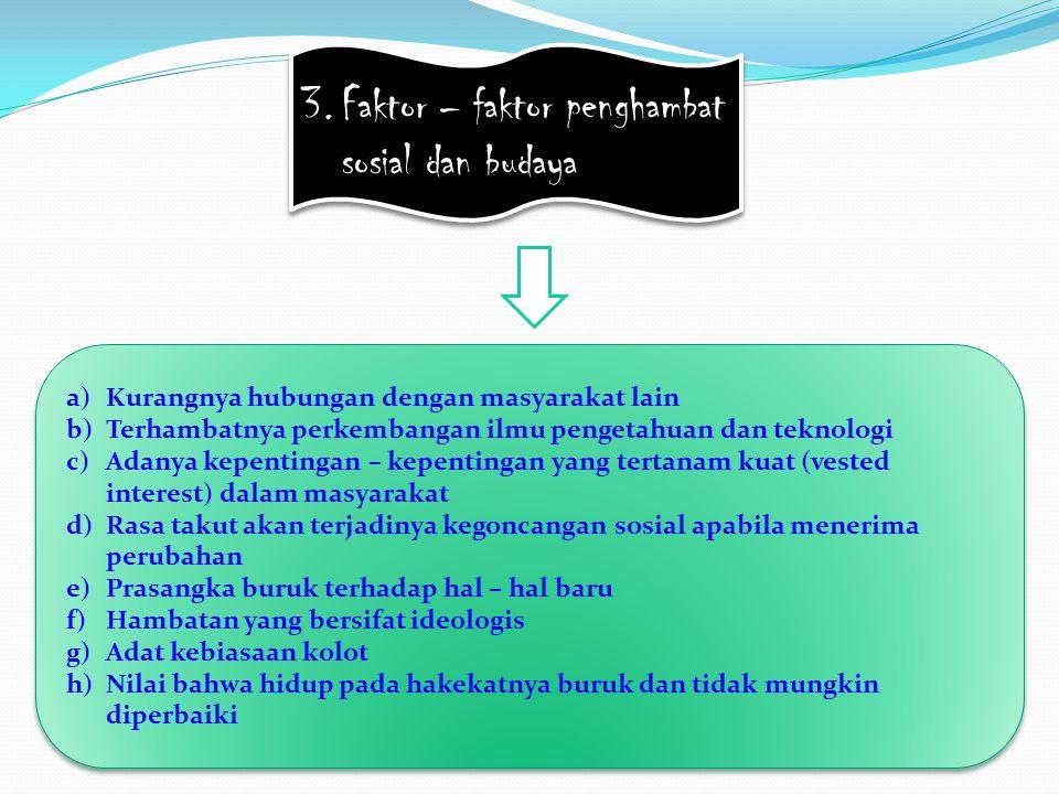 3.Faktor – faktor penghambat sosial dan budaya a)Kurangnya hubungan dengan masyarakat lain b)Terhambatnya perkembangan ilmu pengetahuan dan teknologi