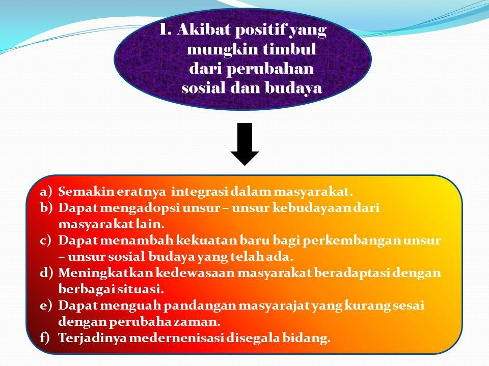 1.Akibat positif yang mungkin timbul dari perubahan sosial dan budaya a)Semakin eratnya integrasi dalam masyarakat. b)Dapat mengadopsi unsur – unsur k