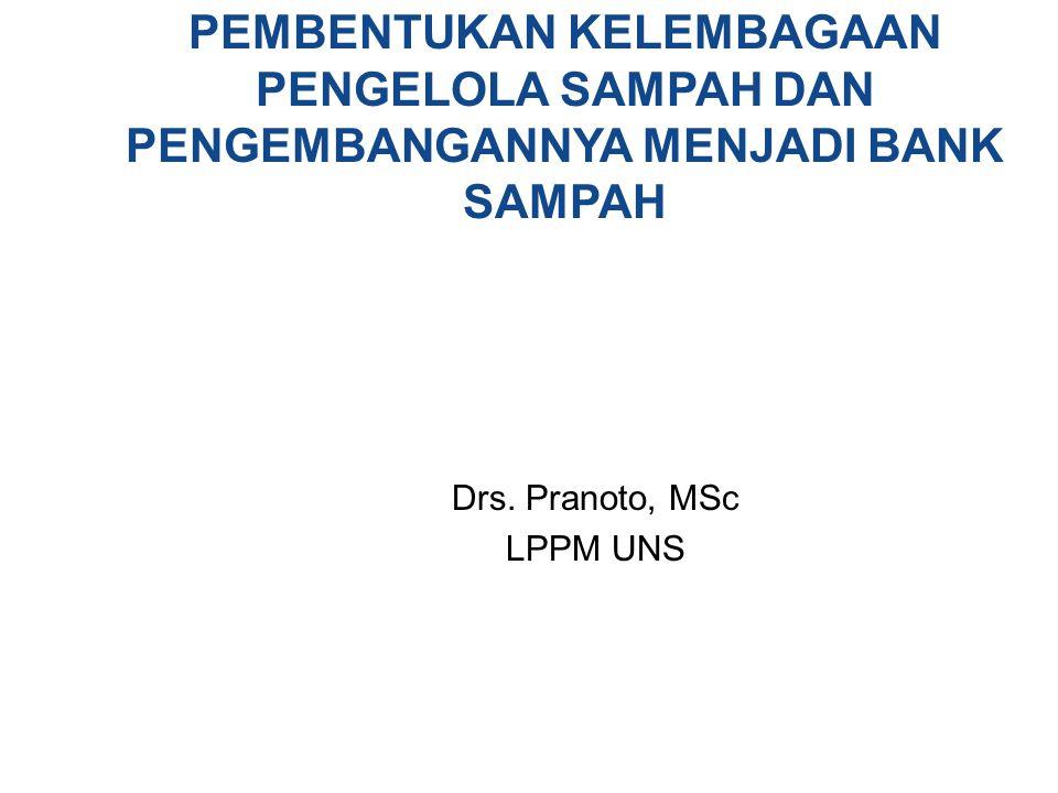 PEMBENTUKAN KELEMBAGAAN PENGELOLA SAMPAH DAN PENGEMBANGANNYA MENJADI BANK SAMPAH Drs. Pranoto, MSc LPPM UNS