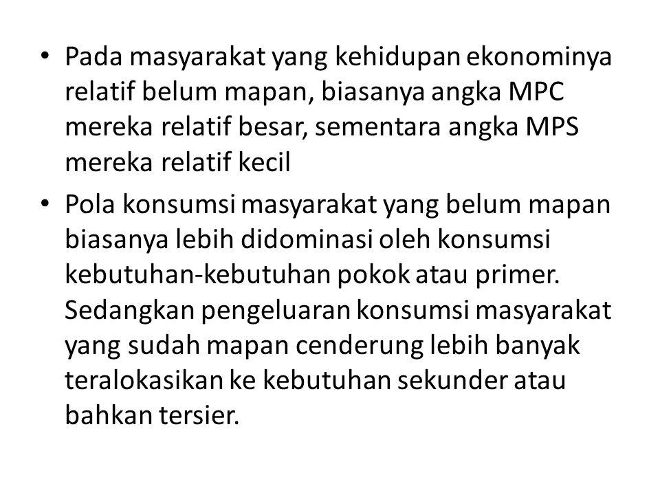 Pada masyarakat yang kehidupan ekonominya relatif belum mapan, biasanya angka MPC mereka relatif besar, sementara angka MPS mereka relatif kecil Pola