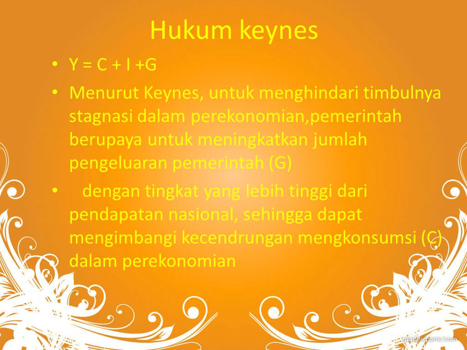 Hukum keynes Y = C + I +G Menurut Keynes, untuk menghindari timbulnya stagnasi dalam perekonomian,pemerintah berupaya untuk meningkatkan jumlah pengeluaran pemerintah (G) dengan tingkat yang lebih tinggi dari pendapatan nasional, sehingga dapat mengimbangi kecendrungan mengkonsumsi (C) dalam perekonomian