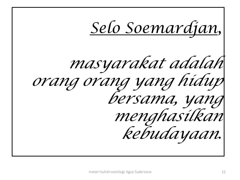 Selo Soemardjan, masyarakat adalah orang orang yang hidup bersama, yang menghasilkan kebudayaan. 11materi kuliah sosiologi Agus Sudarsono
